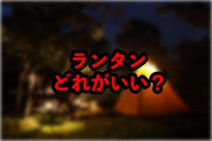 【ファミリーキャンプ】ランタンを購入しよう【考察】