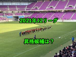 【昇格チーム大予想】J2リーグ2021年シーズン開幕にむけて【世界一過酷なリーグ】